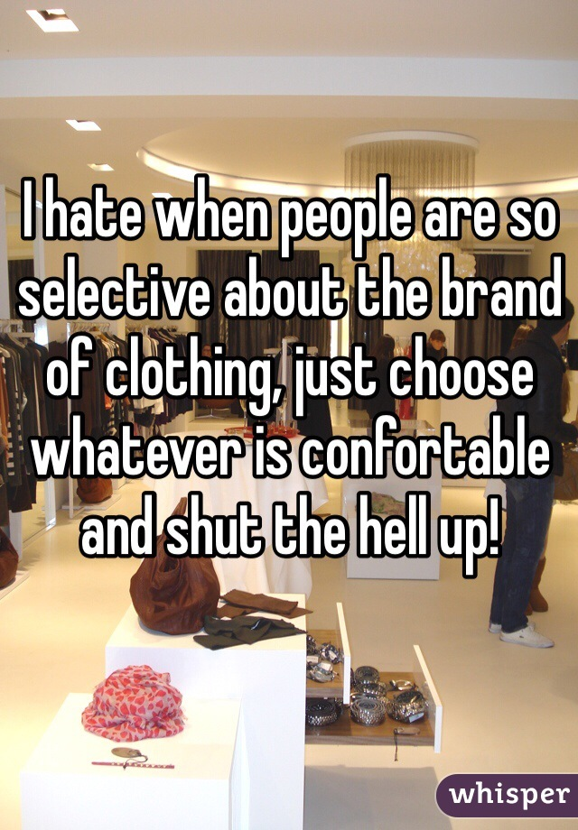 I hate when people are so selective about the brand of clothing, just choose whatever is confortable and shut the hell up!
