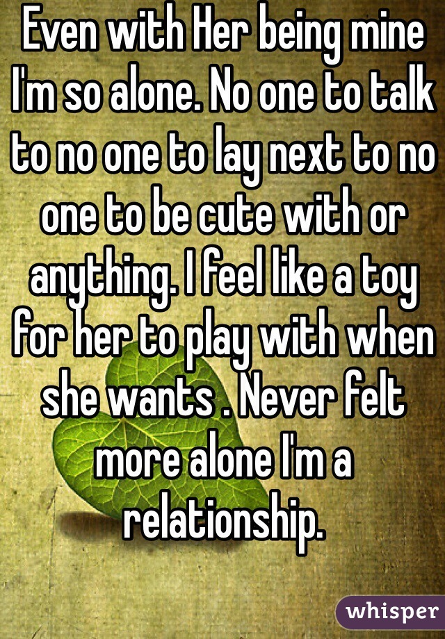 Even with Her being mine I'm so alone. No one to talk to no one to lay next to no one to be cute with or anything. I feel like a toy for her to play with when she wants . Never felt more alone I'm a relationship.