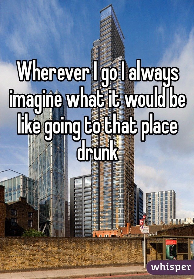 Wherever I go I always imagine what it would be like going to that place drunk