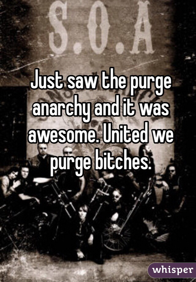 Just saw the purge anarchy and it was awesome. United we purge bitches.