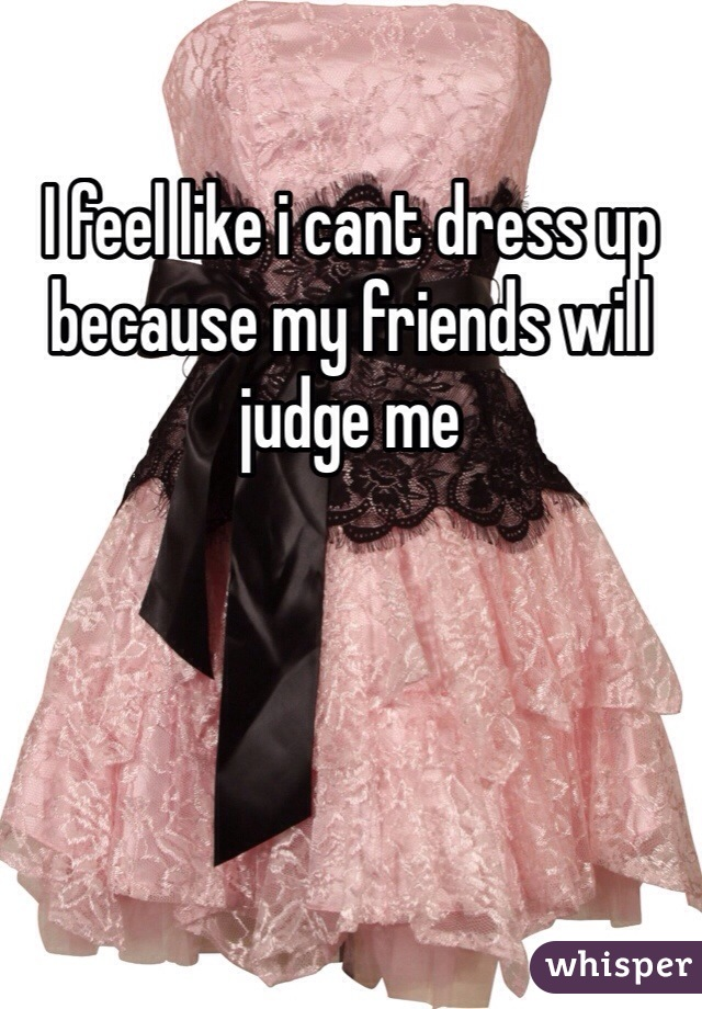 I feel like i cant dress up because my friends will judge me