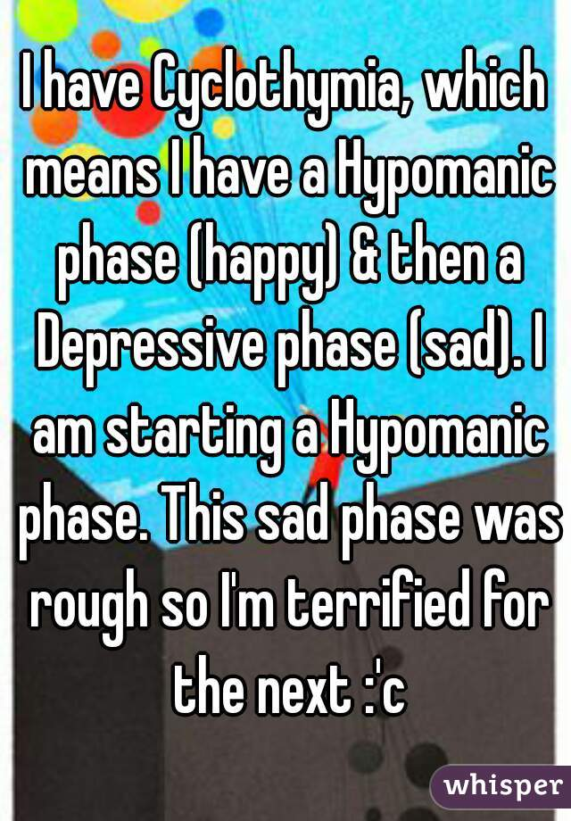 I have Cyclothymia, which means I have a Hypomanic phase (happy) & then a Depressive phase (sad). I am starting a Hypomanic phase. This sad phase was rough so I'm terrified for the next :'c