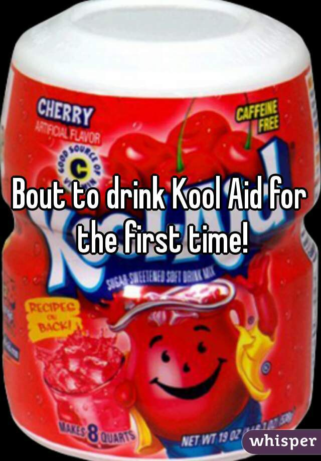 Bout to drink Kool Aid for the first time!
