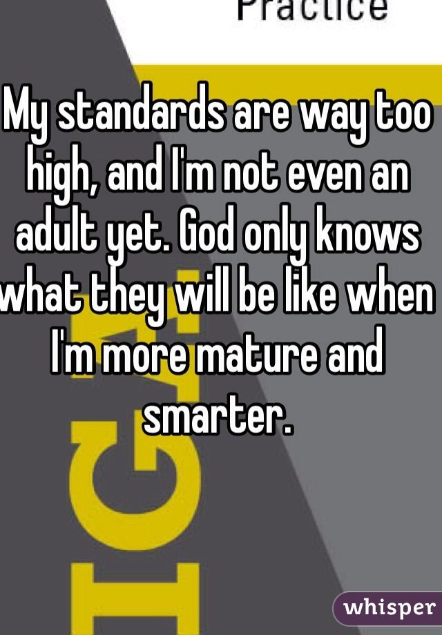 My standards are way too high, and I'm not even an adult yet. God only knows what they will be like when I'm more mature and smarter.