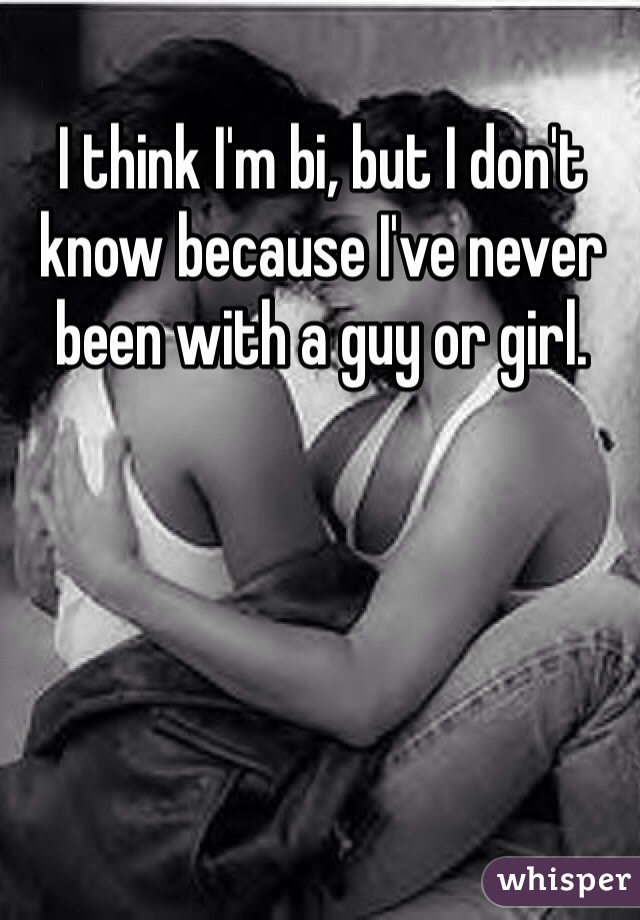 I think I'm bi, but I don't know because I've never been with a guy or girl.