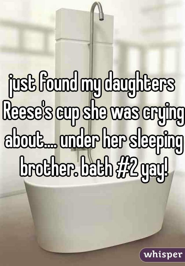 just found my daughters Reese's cup she was crying about.... under her sleeping brother. bath #2 yay!