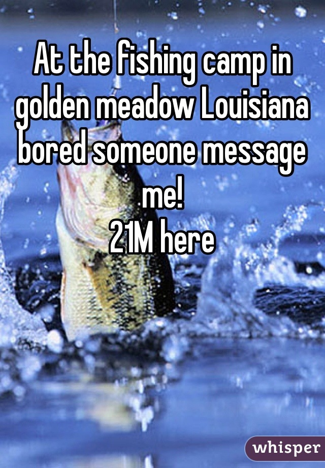 At the fishing camp in golden meadow Louisiana bored someone message me!  21M here