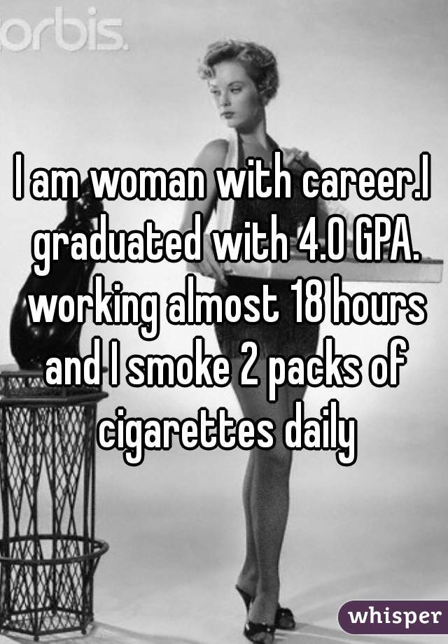 I am woman with career.I graduated with 4.0 GPA. working almost 18 hours and I smoke 2 packs of cigarettes daily