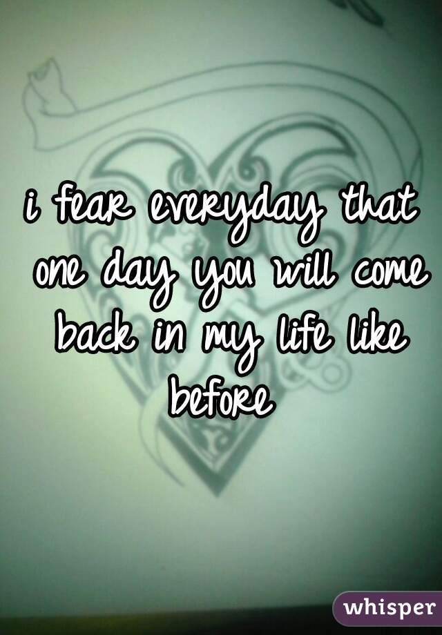 i fear everyday that one day you will come back in my life like before