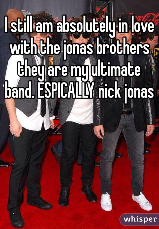 I still am absolutely in love with the jonas brothers they are my ultimate  band. ESPICALLY nick jonas