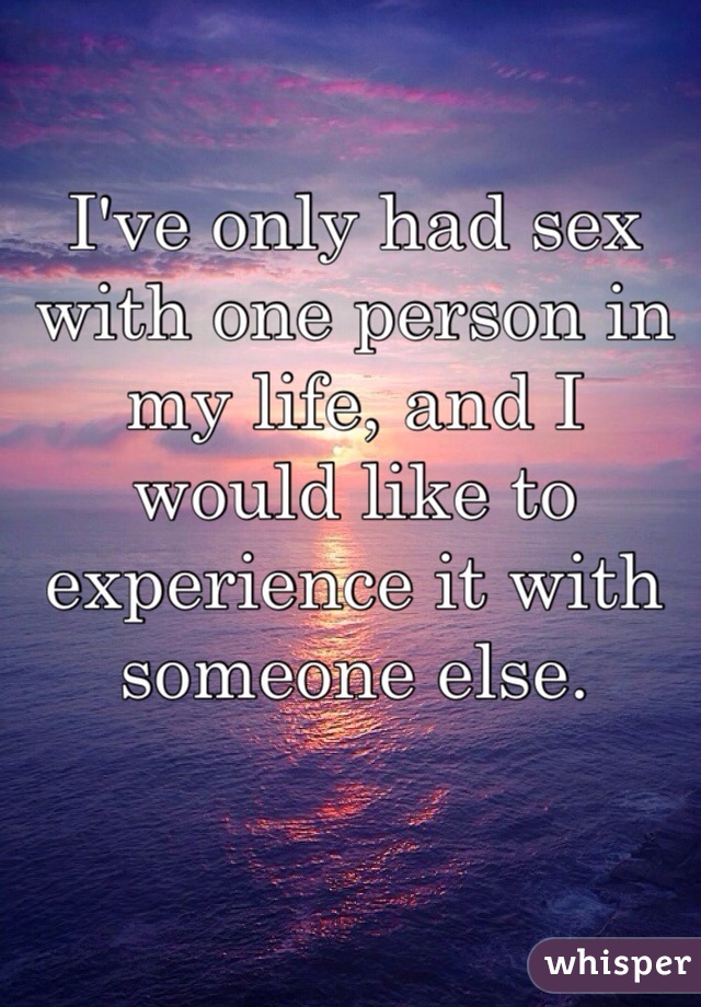 I've only had sex with one person in my life, and I would like to experience it with someone else.