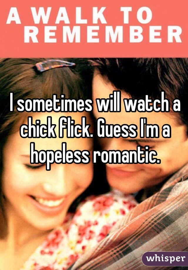 I sometimes will watch a chick flick. Guess I'm a hopeless romantic.