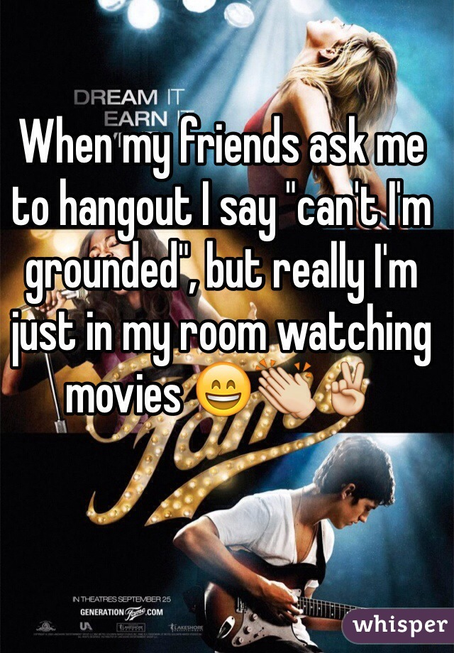 "When my friends ask me to hangout I say ""can't I'm grounded"", but really I'm just in my room watching movies 😄👏✌️"