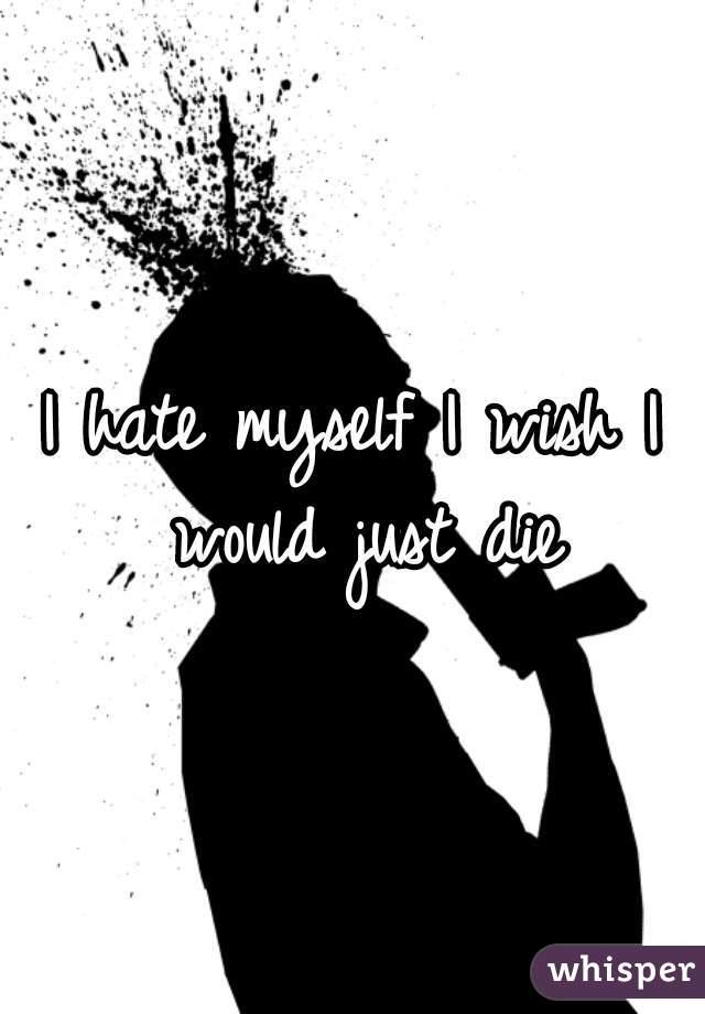 I hate myself I wish I would just die