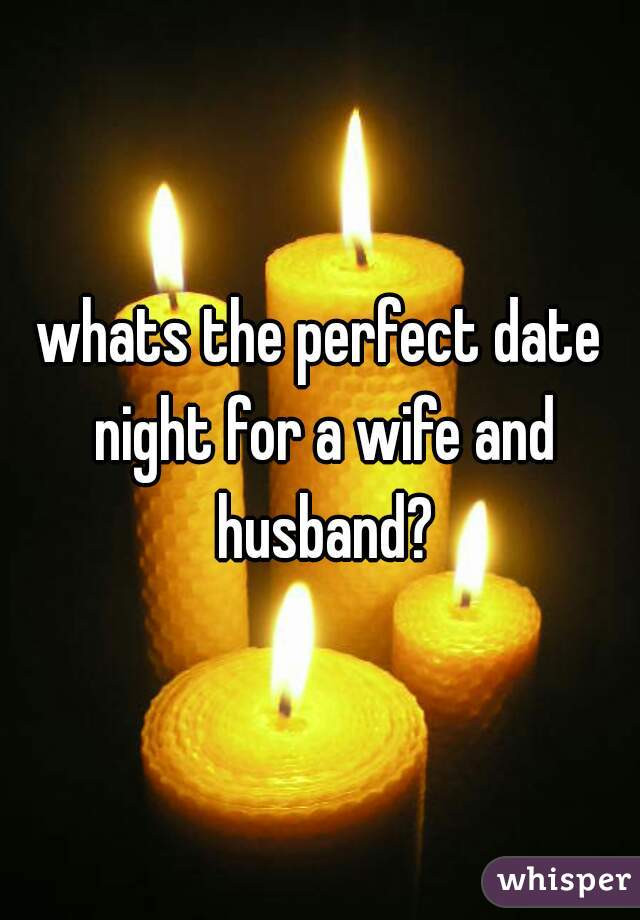 whats the perfect date night for a wife and husband?
