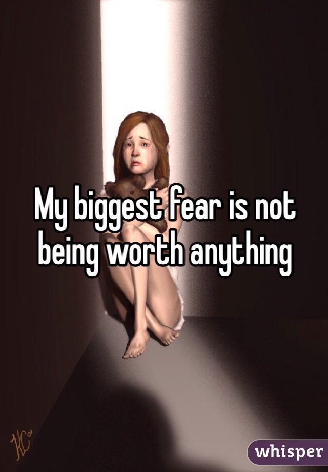 My biggest fear is not being worth anything
