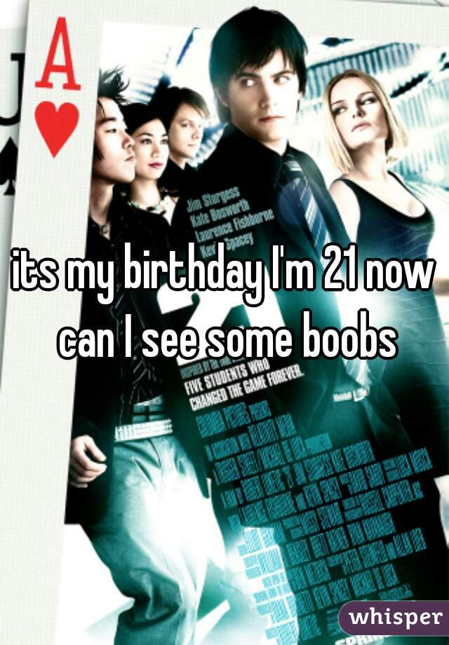 its my birthday I'm 21 now can I see some boobs