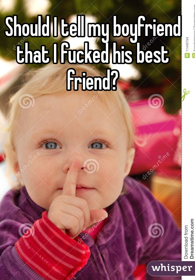 Should I tell my boyfriend that I fucked his best friend?