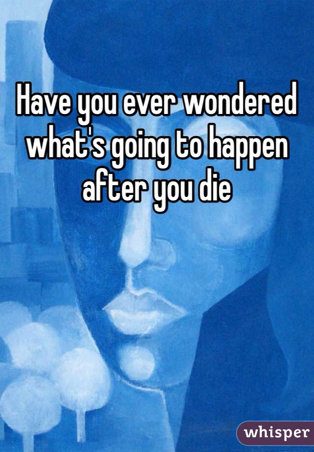 Have you ever wondered what's going to happen after you die