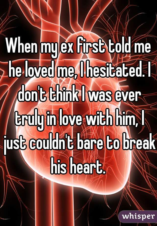 When my ex first told me he loved me, I hesitated. I don't think I was ever truly in love with him, I just couldn't bare to break his heart.