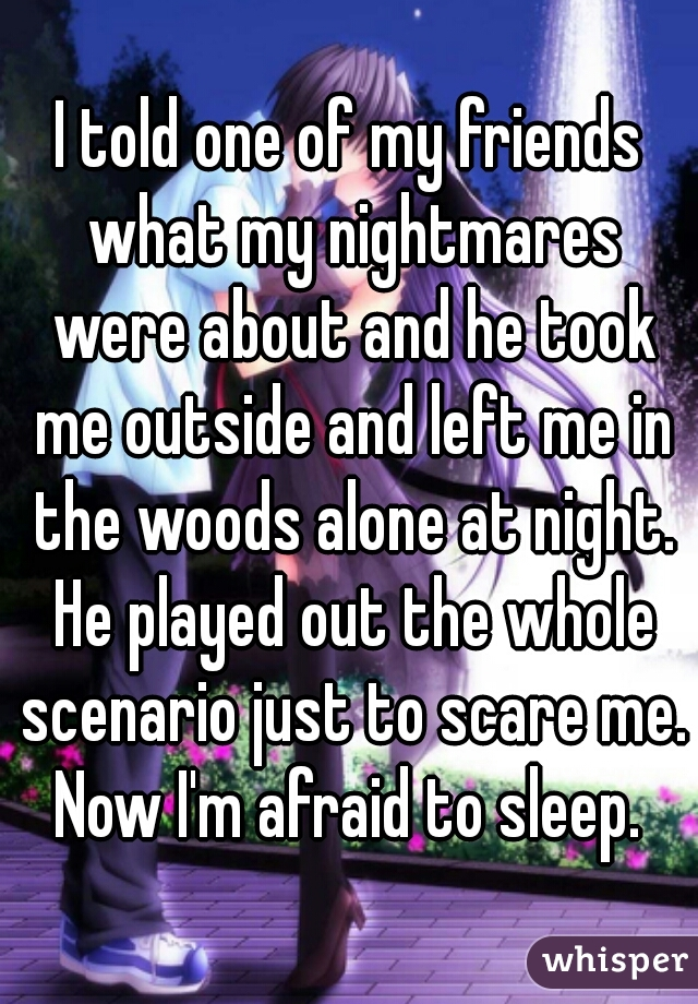 I told one of my friends what my nightmares were about and he took me outside and left me in the woods alone at night. He played out the whole scenario just to scare me. Now I'm afraid to sleep.