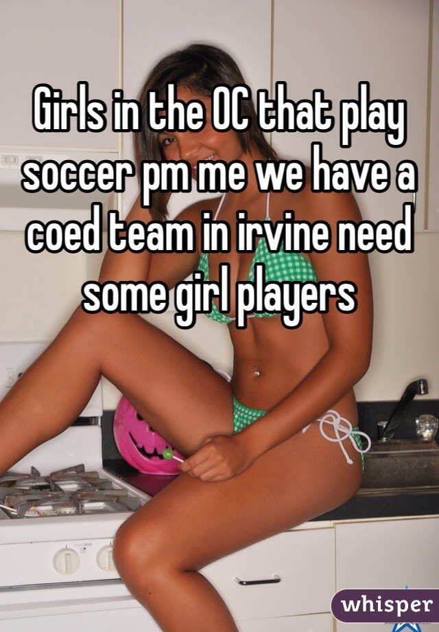 Girls in the OC that play soccer pm me we have a coed team in irvine need some girl players