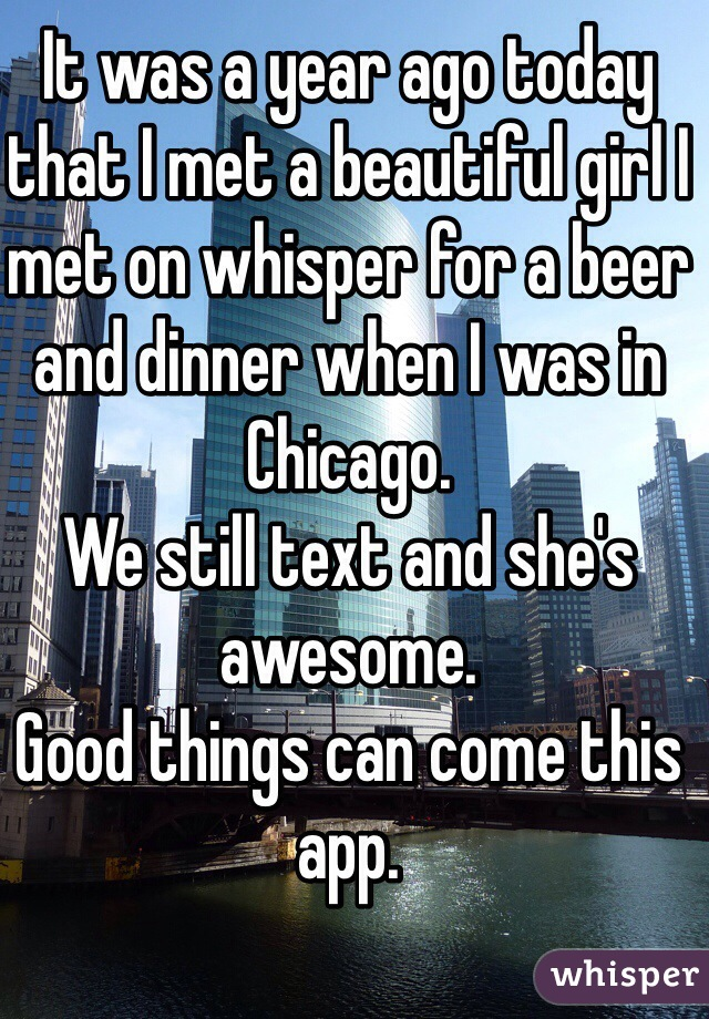 It was a year ago today that I met a beautiful girl I met on whisper for a beer and dinner when I was in Chicago.  We still text and she's awesome.  Good things can come this app.