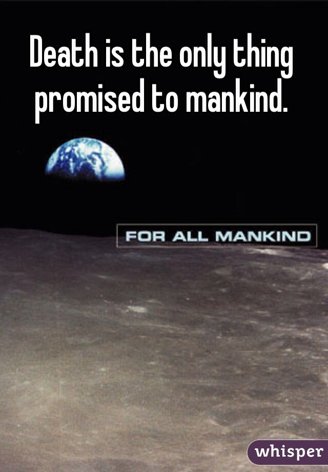 Death is the only thing promised to mankind.