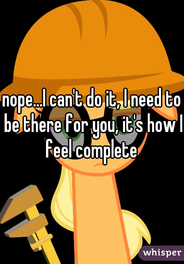 nope...I can't do it, I need to be there for you, it's how I feel complete