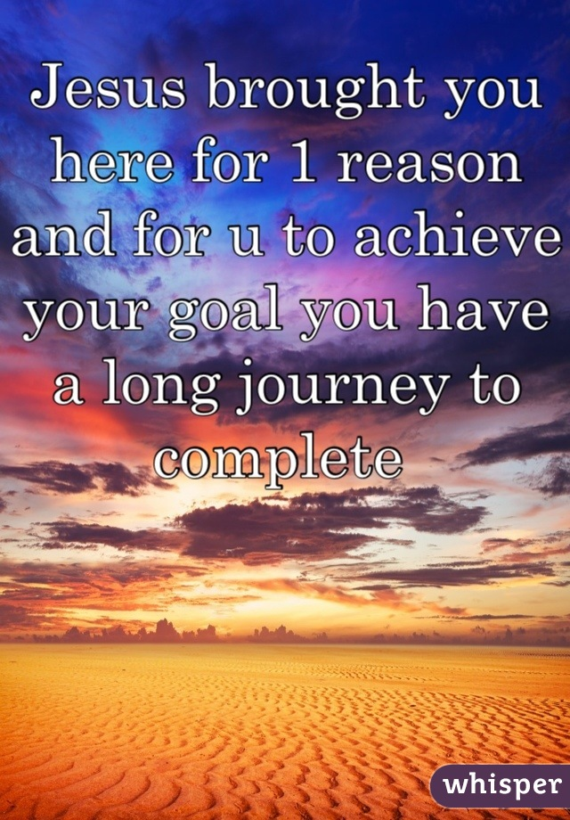 Jesus brought you here for 1 reason and for u to achieve your goal you have a long journey to complete