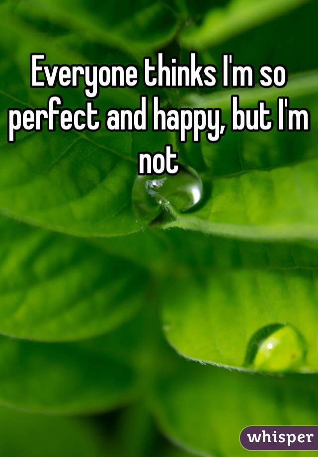 Everyone thinks I'm so perfect and happy, but I'm not