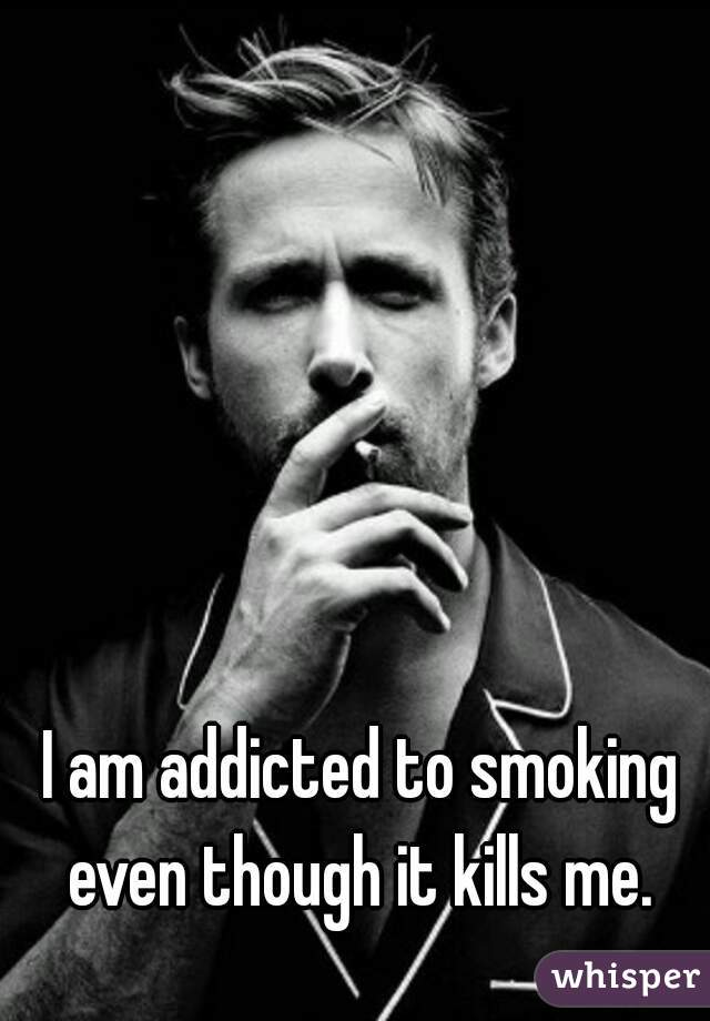 I am addicted to smoking even though it kills me.