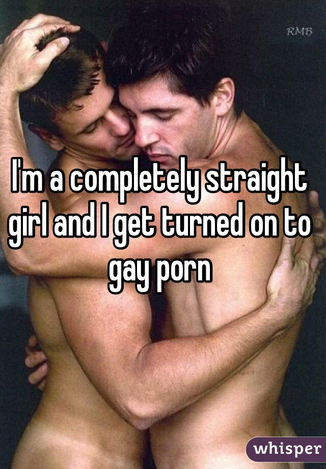 I'm a completely straight girl and I get turned on to gay porn