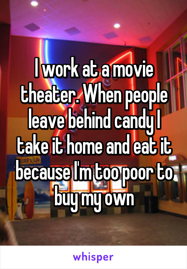 I work at a movie theater. When people leave behind candy I take it home and eat it because I'm too poor to buy my own