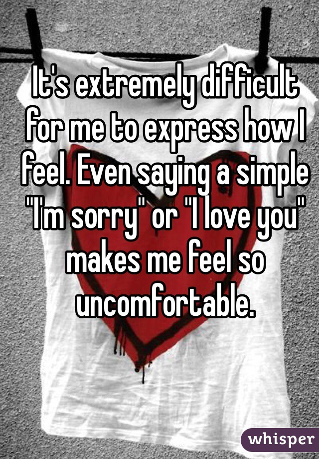 "It's extremely difficult for me to express how I feel. Even saying a simple ""I'm sorry"" or ""I love you"" makes me feel so uncomfortable."