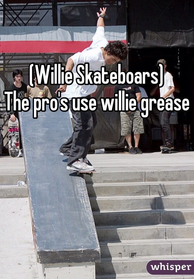 (Willie Skateboars) The pro's use willie grease