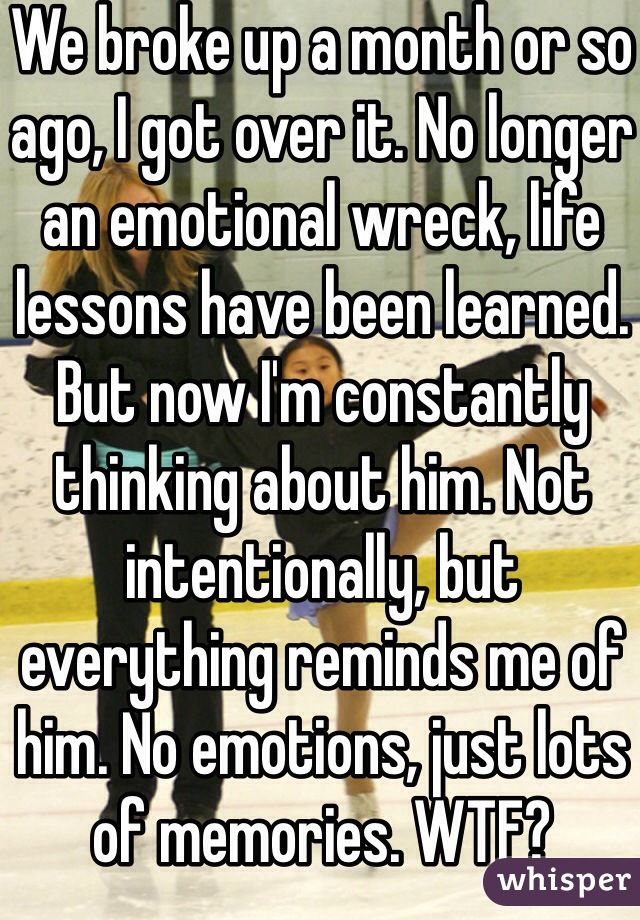We broke up a month or so ago, I got over it. No longer an emotional wreck, life lessons have been learned. But now I'm constantly thinking about him. Not intentionally, but everything reminds me of him. No emotions, just lots of memories. WTF?