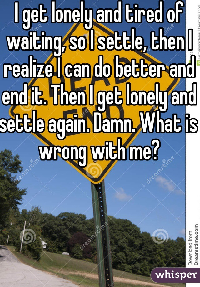 I get lonely and tired of waiting, so I settle, then I realize I can do better and end it. Then I get lonely and settle again. Damn. What is wrong with me?