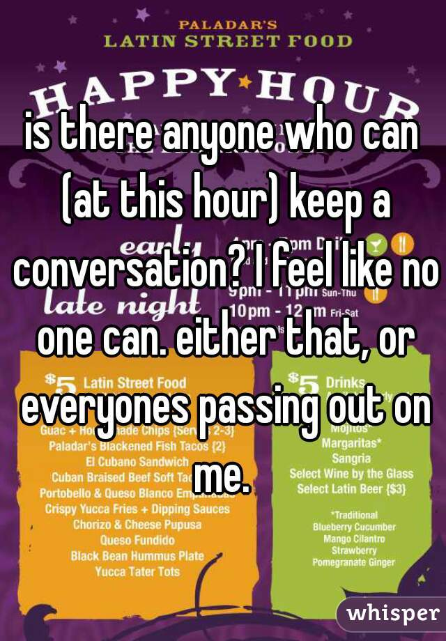 is there anyone who can (at this hour) keep a conversation? I feel like no one can. either that, or everyones passing out on me.