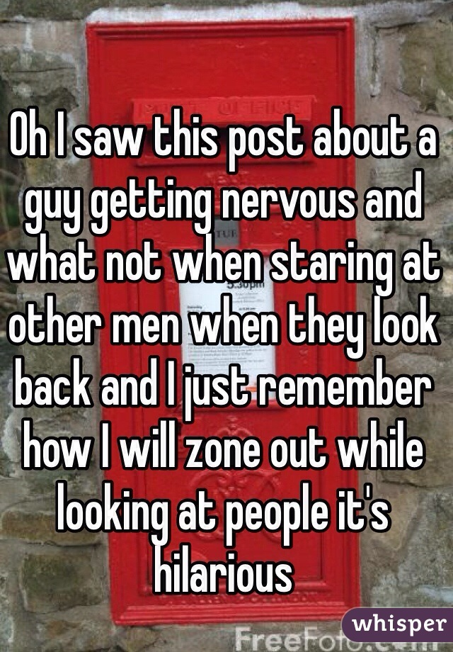 Oh I saw this post about a guy getting nervous and what not when staring at other men when they look back and I just remember how I will zone out while looking at people it's hilarious