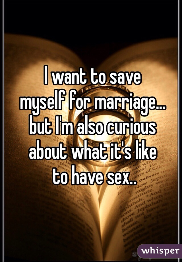 I want to save  myself for marriage... but I'm also curious  about what it's like  to have sex..