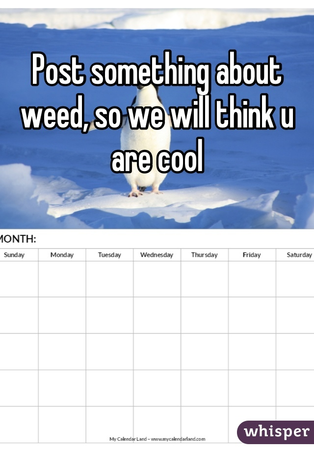 Post something about weed, so we will think u are cool