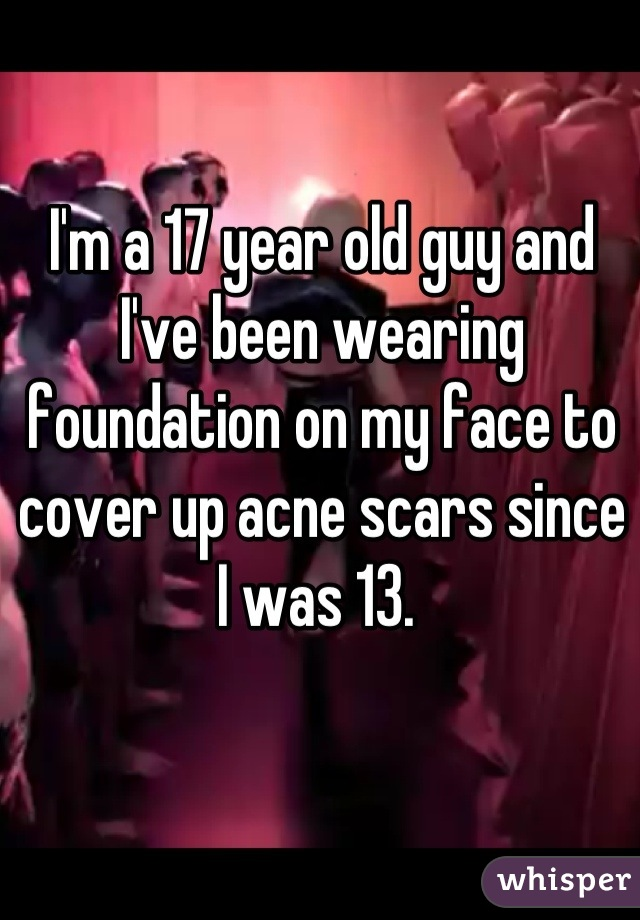 I'm a 17 year old guy and I've been wearing foundation on my face to cover up acne scars since I was 13.