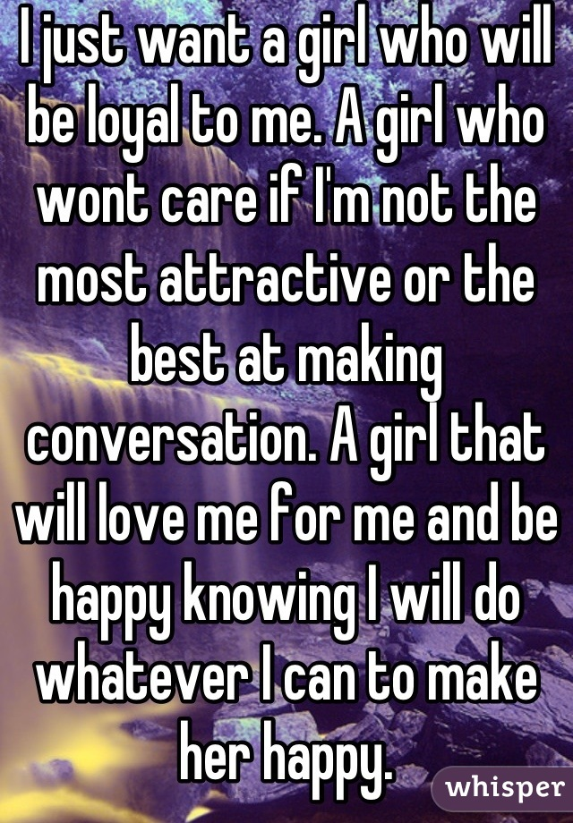 I just want a girl who will be loyal to me. A girl who wont care if I'm not the most attractive or the best at making conversation. A girl that will love me for me and be happy knowing I will do whatever I can to make her happy.