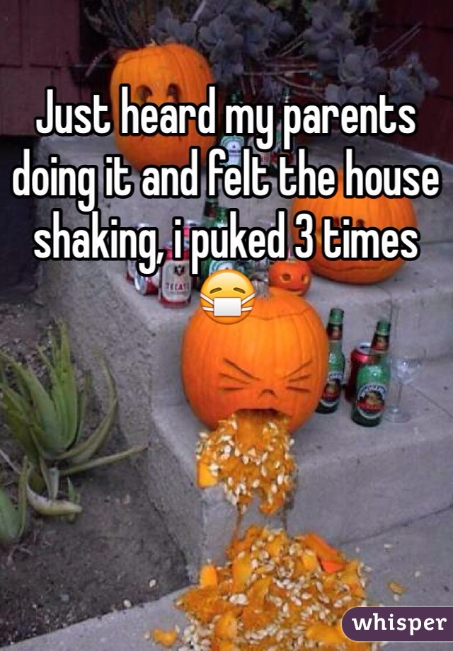 Just heard my parents doing it and felt the house shaking, i puked 3 times 😷