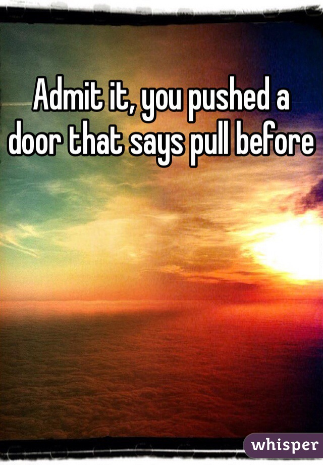 Admit it, you pushed a door that says pull before