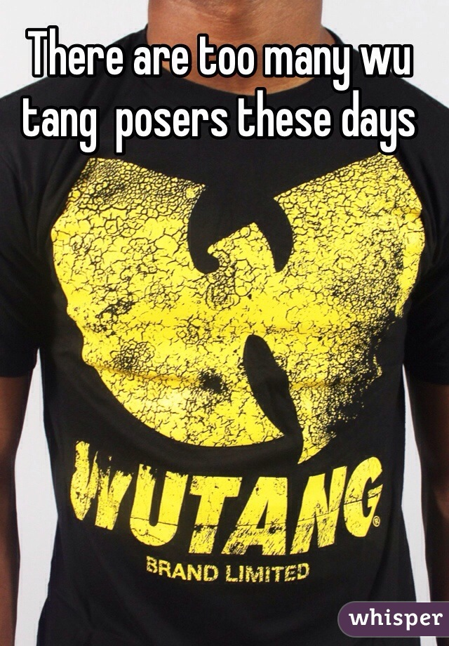 There are too many wu tang  posers these days