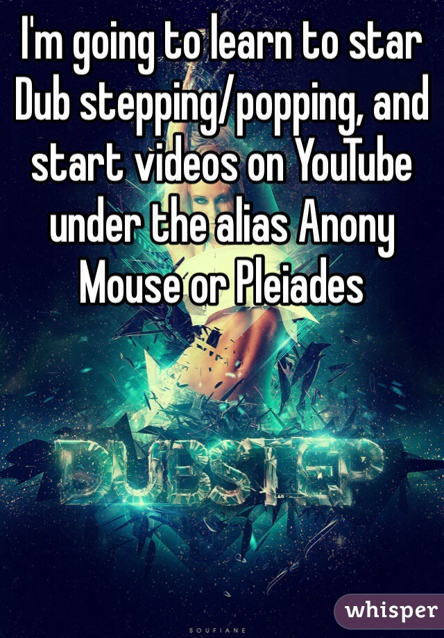 I'm going to learn to star Dub stepping/popping, and start videos on YouTube under the alias Anony Mouse or Pleiades