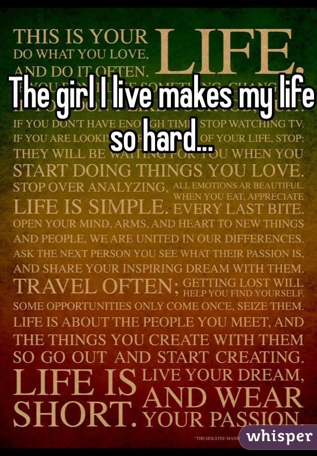 The girl I live makes my life so hard...