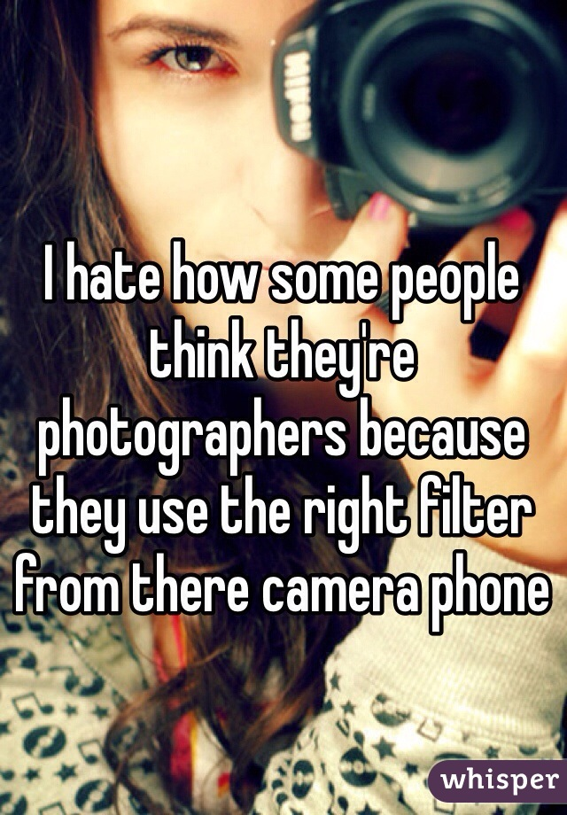 I hate how some people think they're photographers because they use the right filter from there camera phone